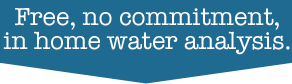 Free, no commitment, in home water analysis.